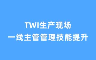 TWI生产现场一线主管管理技能提升